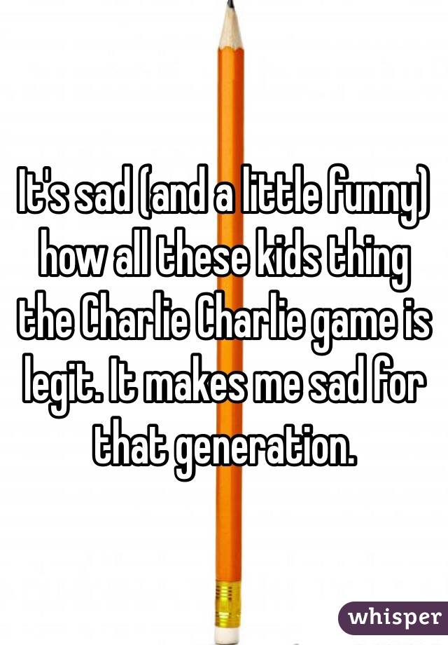 It's sad (and a little funny) how all these kids thing the Charlie Charlie game is legit. It makes me sad for that generation.