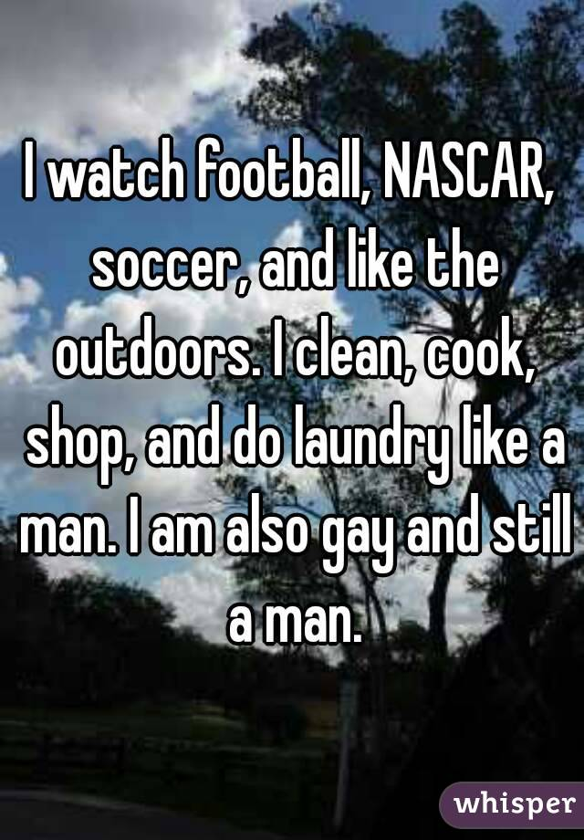 I watch football, NASCAR, soccer, and like the outdoors. I clean, cook, shop, and do laundry like a man. I am also gay and still a man.