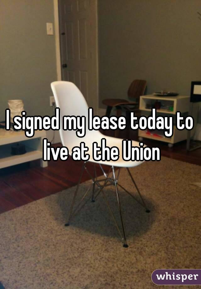 I signed my lease today to live at the Union