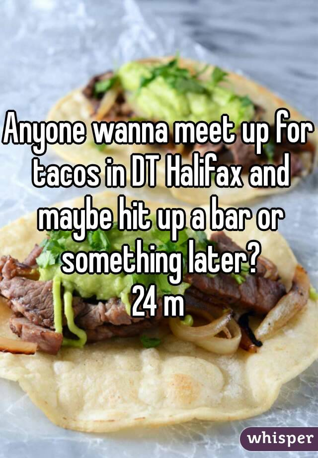 Anyone wanna meet up for tacos in DT Halifax and maybe hit up a bar or something later? 24 m