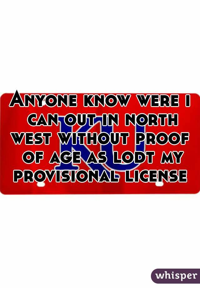 Anyone know were i can out in north west without proof  of age as lodt my provisional license
