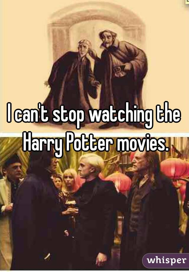 I can't stop watching the Harry Potter movies.