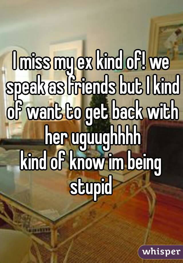 I miss my ex kind of! we speak as friends but I kind of want to get back with her uguughhhh kind of know im being stupid