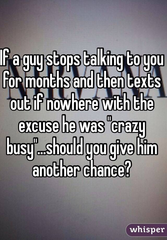 "If a guy stops talking to you for months and then texts out if nowhere with the excuse he was ""crazy busy""...should you give him another chance?"