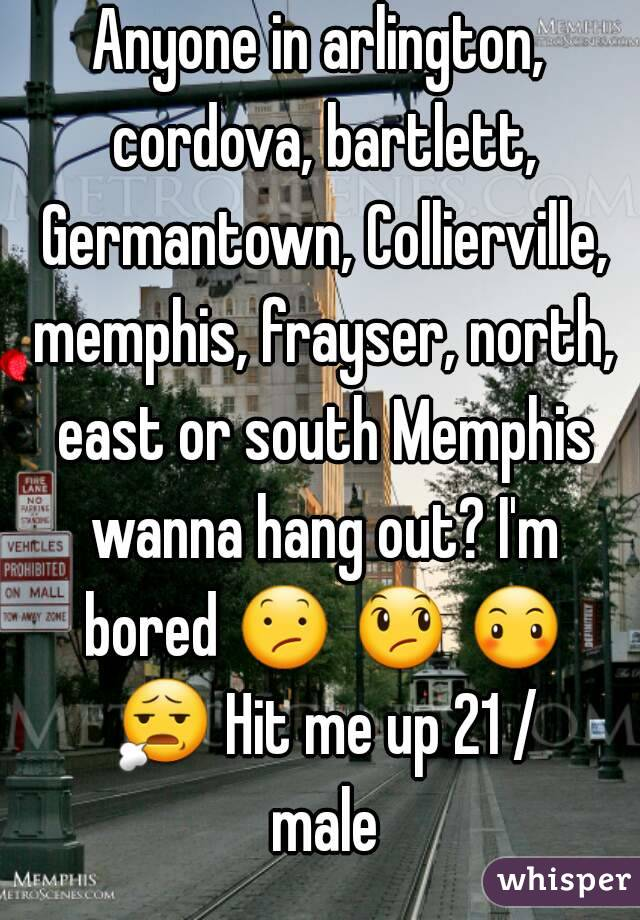 Anyone in arlington, cordova, bartlett, Germantown, Collierville, memphis, frayser, north, east or south Memphis wanna hang out? I'm bored 😕 😞 😶 😧 Hit me up 21 / male