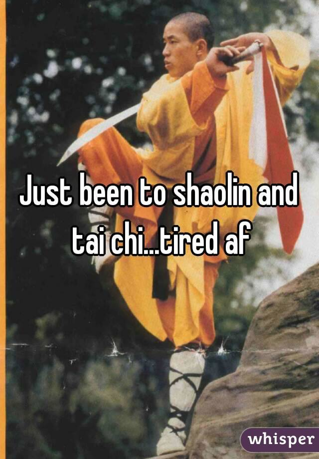 Just been to shaolin and tai chi...tired af