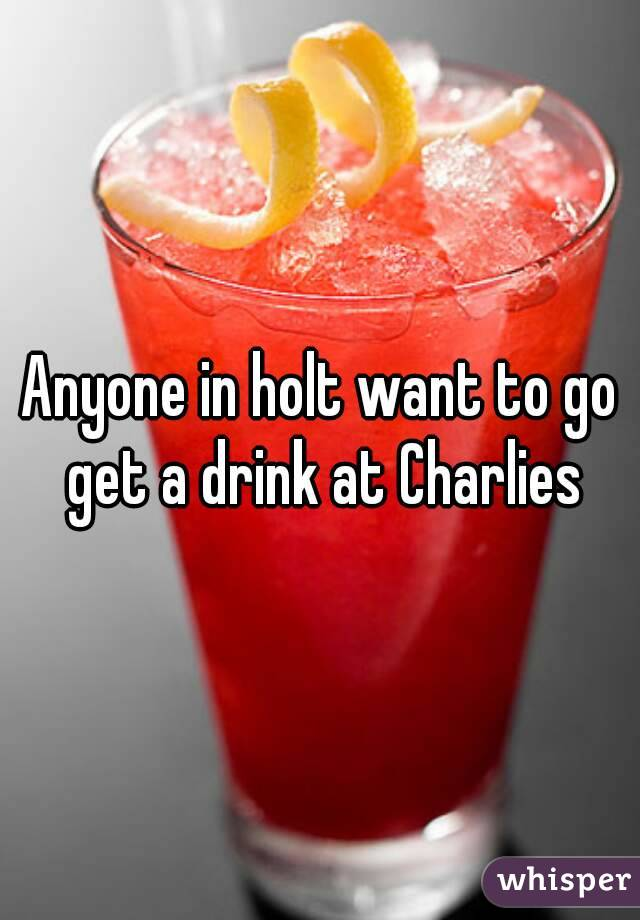 Anyone in holt want to go get a drink at Charlies