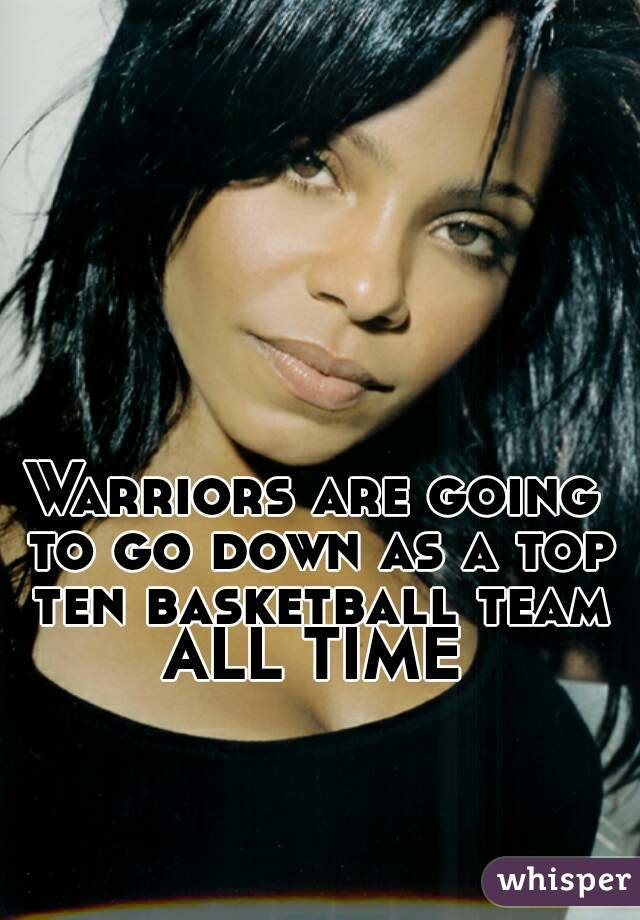 Warriors are going to go down as a top ten basketball team ALL TIME