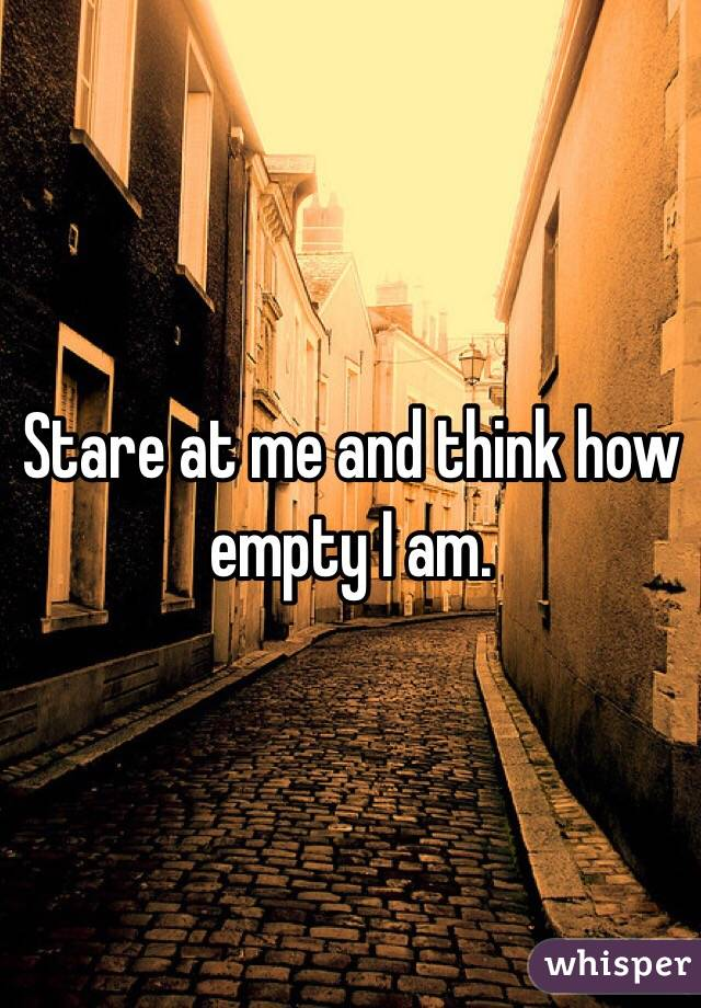 Stare at me and think how empty I am.