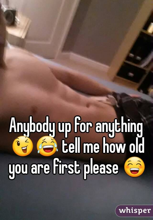 Anybody up for anything 😉😂 tell me how old you are first please 😁
