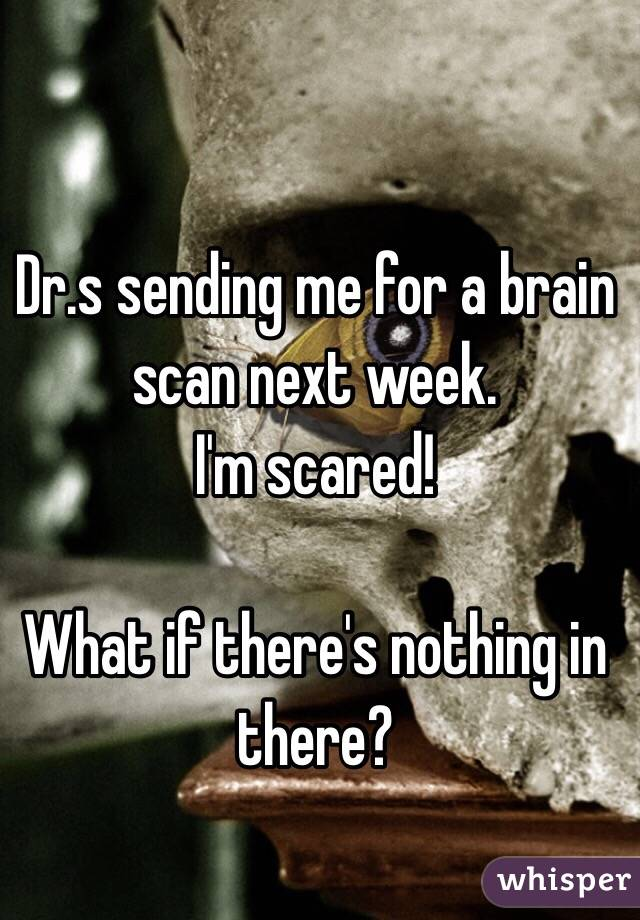 Dr.s sending me for a brain scan next week.  I'm scared!  What if there's nothing in there?