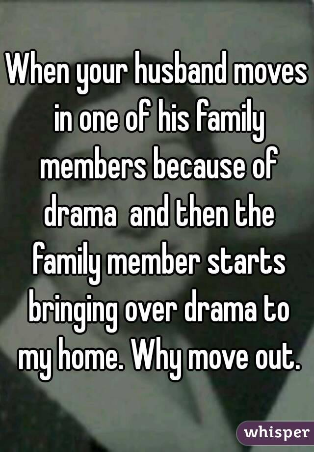 When your husband moves in one of his family members because of drama  and then the family member starts bringing over drama to my home. Why move out.
