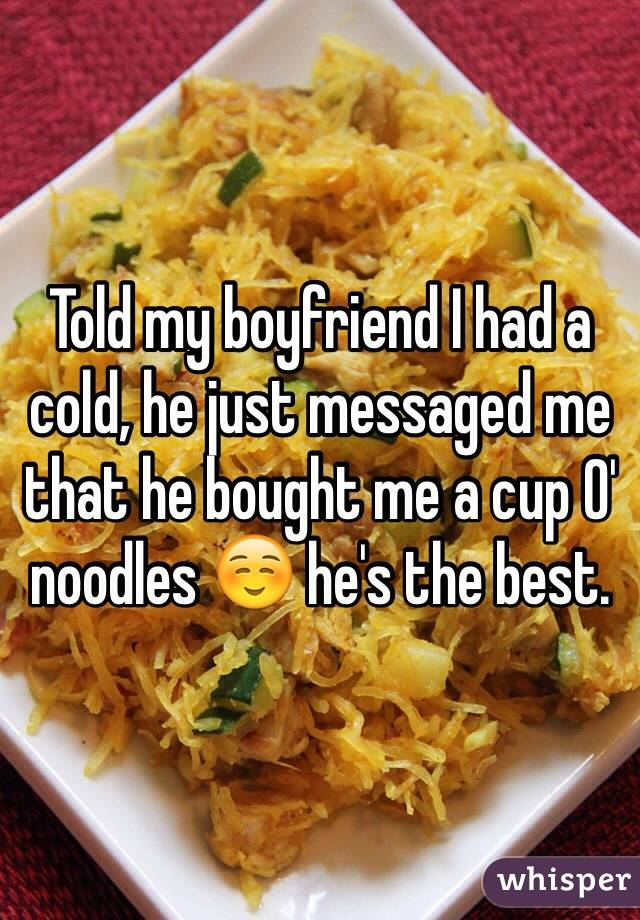 Told my boyfriend I had a cold, he just messaged me that he bought me a cup O' noodles ☺️ he's the best.