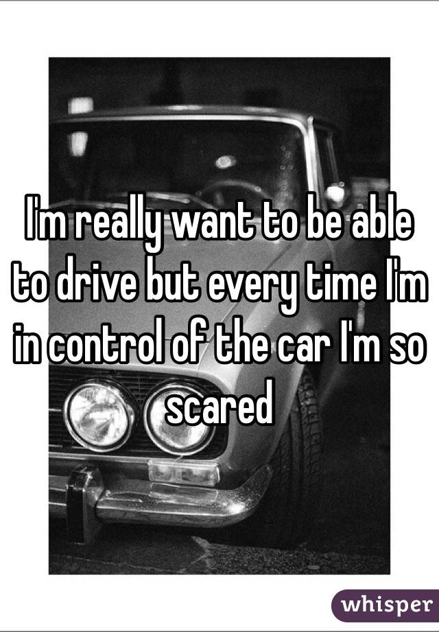 I'm really want to be able to drive but every time I'm in control of the car I'm so scared