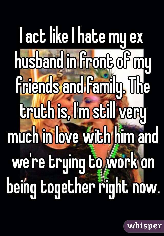 I act like I hate my ex husband in front of my friends and family. The truth is, I'm still very much in love with him and we're trying to work on being together right now.