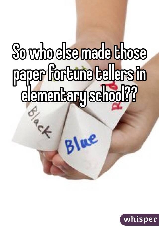 So who else made those paper fortune tellers in elementary school??