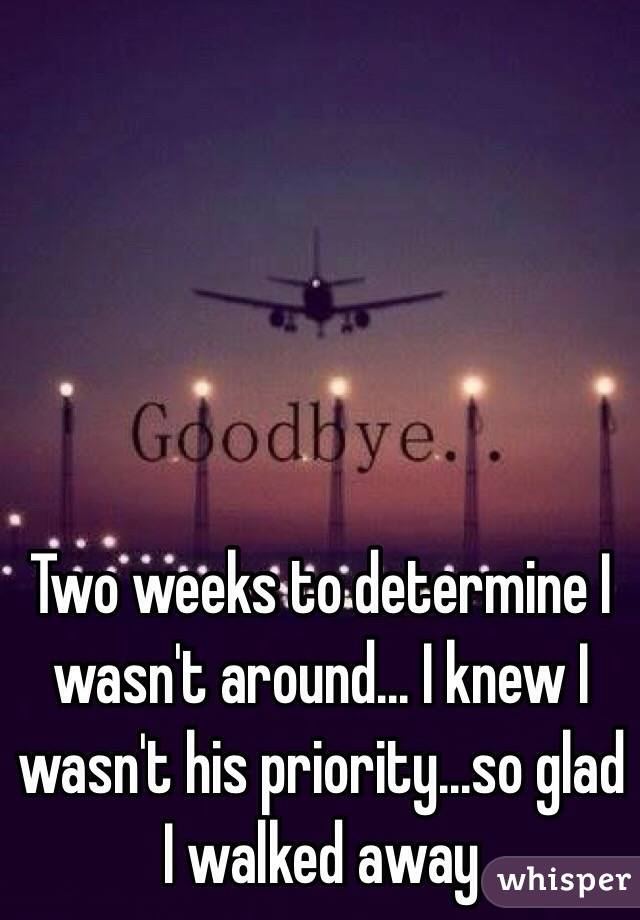 Two weeks to determine I wasn't around... I knew I wasn't his priority...so glad I walked away