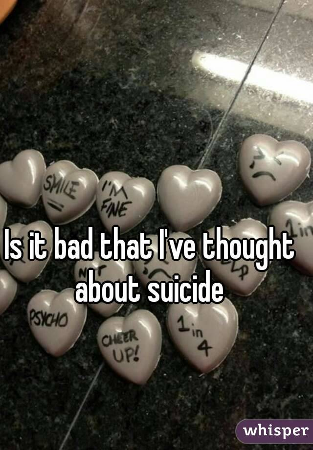 Is it bad that I've thought about suicide