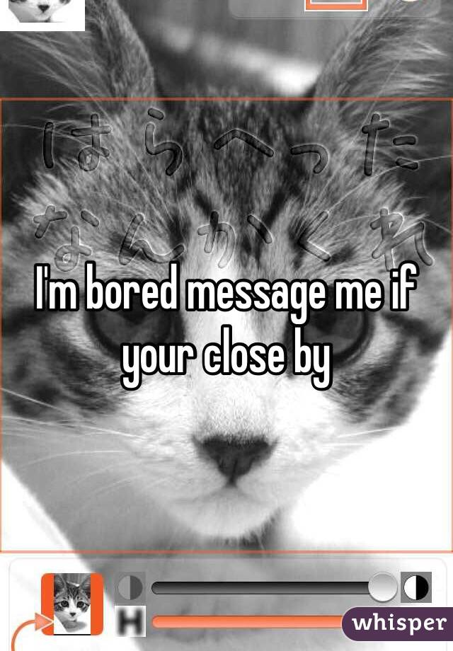 I'm bored message me if your close by