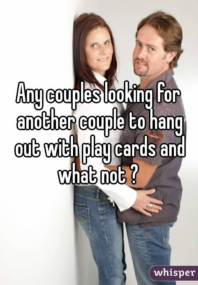Any couples looking for another couple to hang out with play cards and what not ?