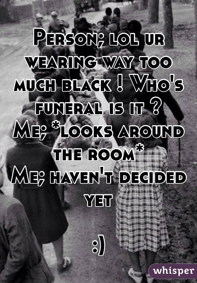 Person; lol ur wearing way too much black ! Who's funeral is it ?  Me; *looks around the room*  Me; haven't decided yet  :)