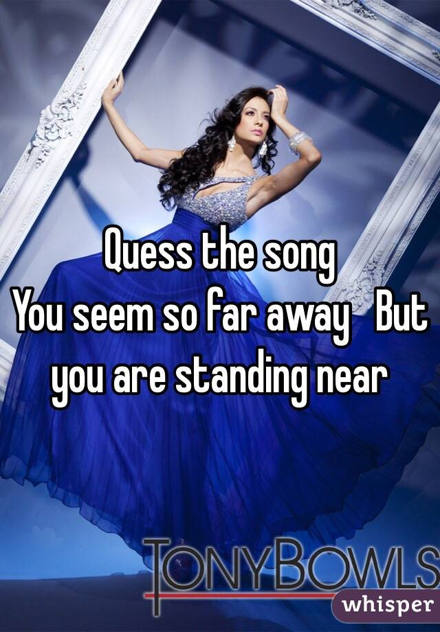 Quess the song You seem so far away   But you are standing near