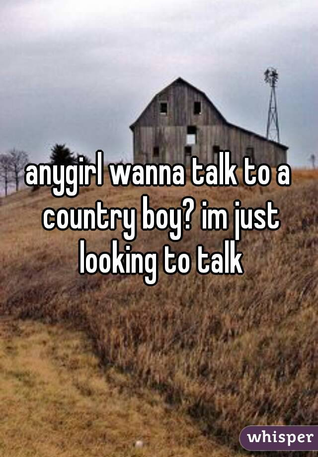 anygirl wanna talk to a country boy? im just looking to talk