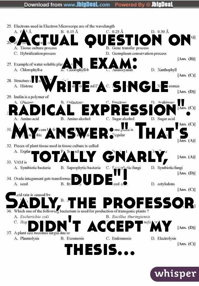 "•Actual question on an exam: ""Write a single radical expression"". My answer: "" That's totally gnarly, dude""! Sadly, the professor didn't accept my thesis..."