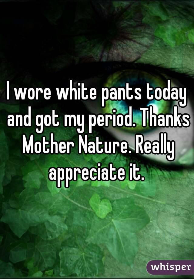 I wore white pants today and got my period. Thanks Mother Nature. Really appreciate it.