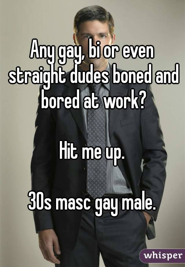 Any gay, bi or even straight dudes boned and bored at work?  Hit me up.  30s masc gay male.