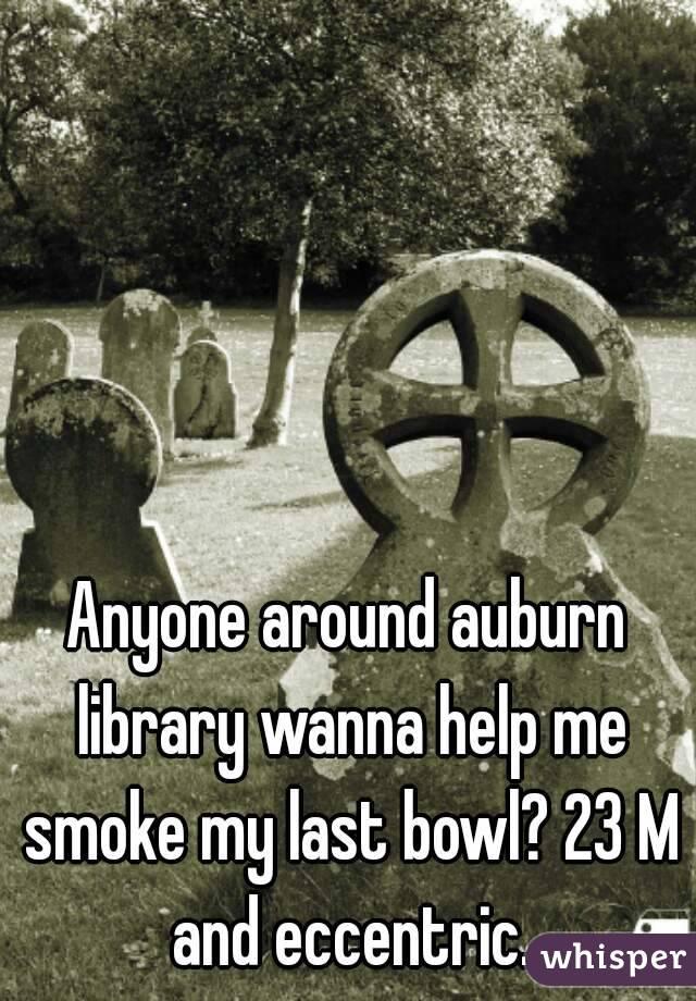 Anyone around auburn library wanna help me smoke my last bowl? 23 M and eccentric.