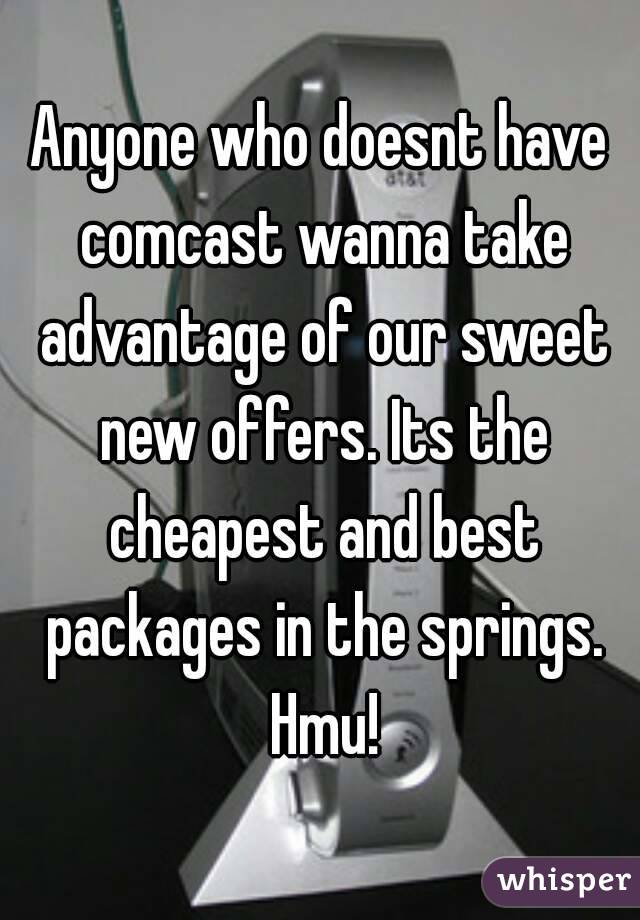 Anyone who doesnt have comcast wanna take advantage of our sweet new offers. Its the cheapest and best packages in the springs. Hmu!