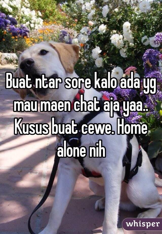 Buat ntar sore kalo ada yg mau maen chat aja yaa.. Kusus buat cewe. Home alone nih