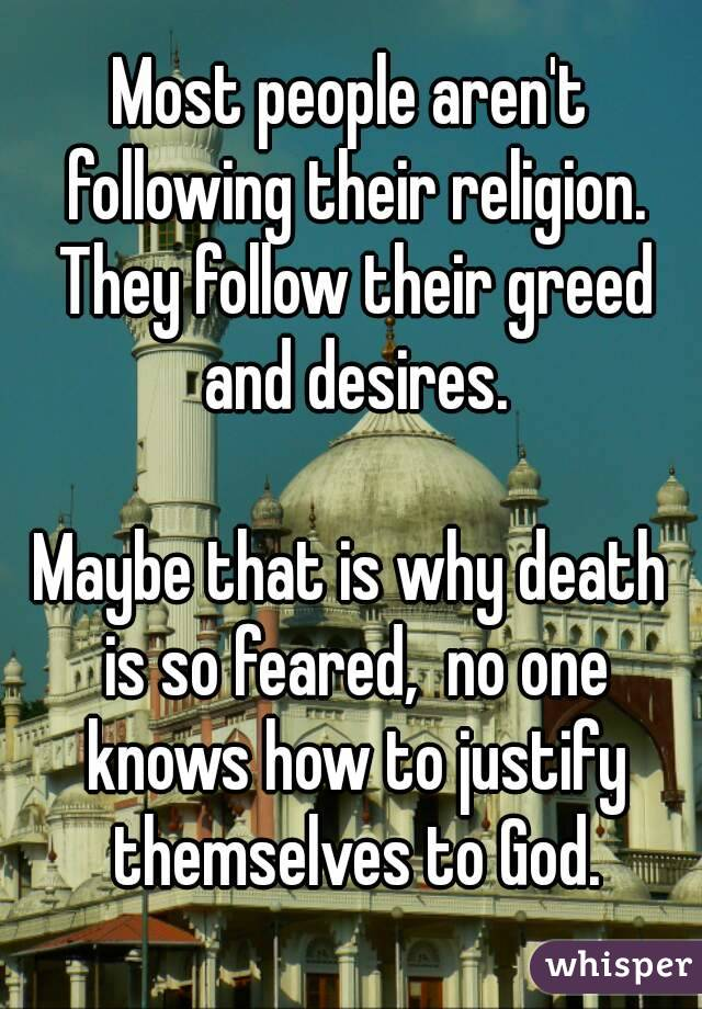 Most people aren't following their religion. They follow their greed and desires.  Maybe that is why death is so feared,  no one knows how to justify themselves to God.