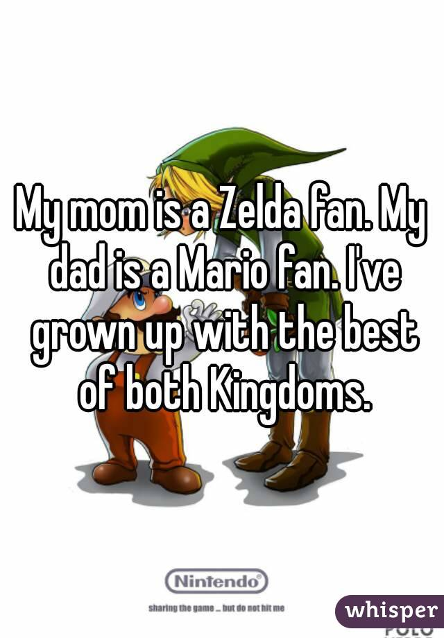 My mom is a Zelda fan. My dad is a Mario fan. I've grown up with the best of both Kingdoms.