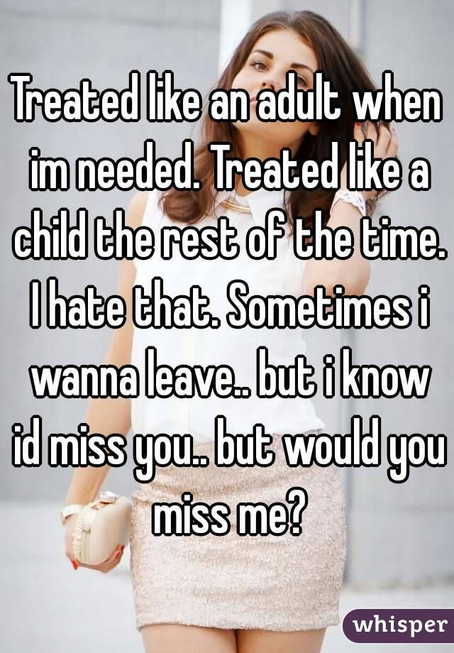Treated like an adult when im needed. Treated like a child the rest of the time. I hate that. Sometimes i wanna leave.. but i know id miss you.. but would you miss me?