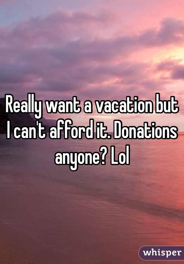 Really want a vacation but I can't afford it. Donations anyone? Lol
