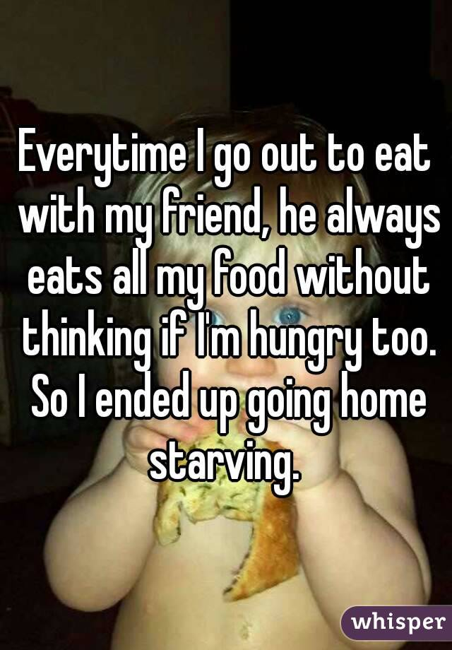 Everytime I go out to eat with my friend, he always eats all my food without thinking if I'm hungry too. So I ended up going home starving.