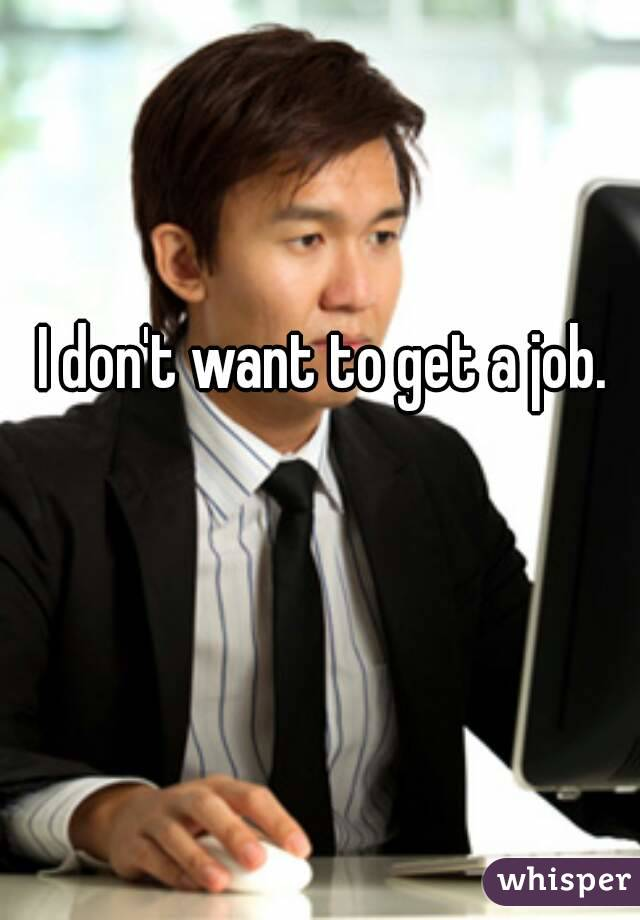 I don't want to get a job.