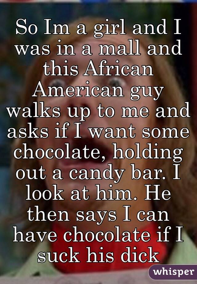 So Im a girl and I was in a mall and this African American guy walks up to me and asks if I want some chocolate, holding out a candy bar. I look at him. He then says I can have chocolate if I suck his dick