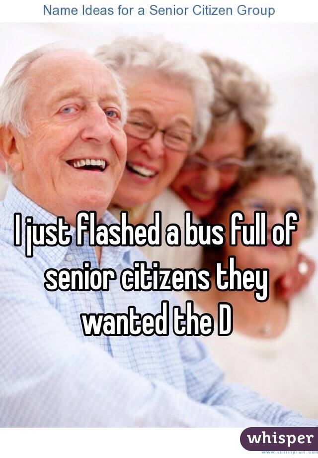 I just flashed a bus full of senior citizens they wanted the D