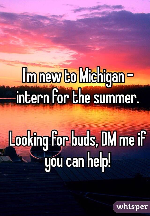 I'm new to Michigan - intern for the summer.  Looking for buds, DM me if you can help!