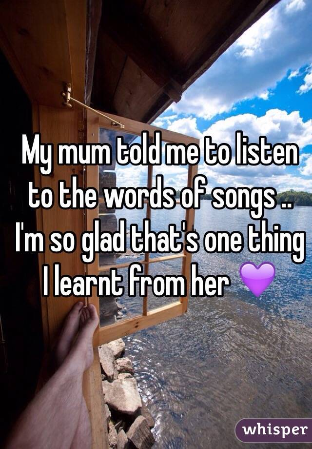 My mum told me to listen to the words of songs .. I'm so glad that's one thing I learnt from her 💜