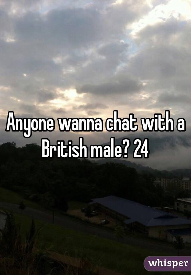 Anyone wanna chat with a British male? 24