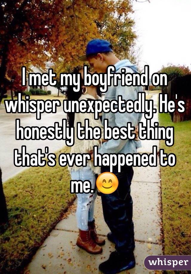 I met my boyfriend on whisper unexpectedly. He's honestly the best thing that's ever happened to me.😊