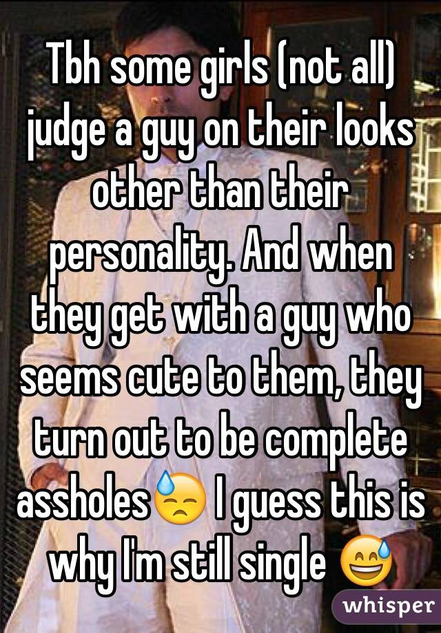 Tbh some girls (not all) judge a guy on their looks other than their personality. And when they get with a guy who seems cute to them, they turn out to be complete assholes😓 I guess this is why I'm still single 😅