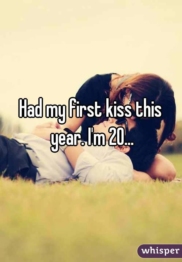 Had my first kiss this year. I'm 20...