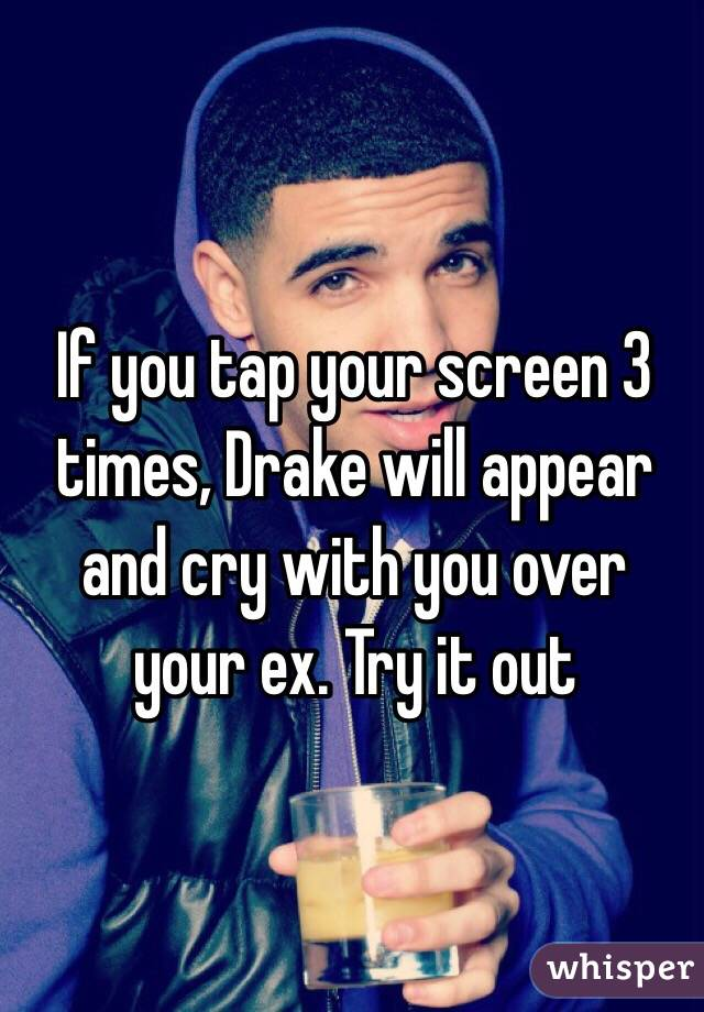 If you tap your screen 3 times, Drake will appear and cry with you over your ex. Try it out