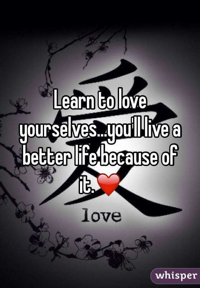 Learn to love yourselves...you'll live a better life because of it.❤️