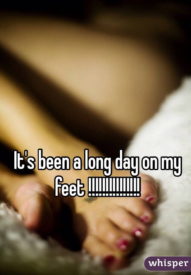 It's been a long day on my feet !!!!!!!!!!!!!!!